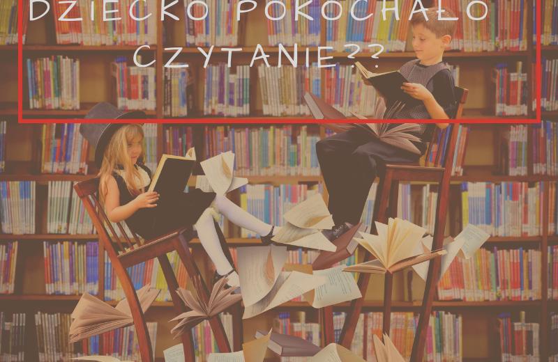 Jak sprawić aby dziecko pokochało czytanie książek?
